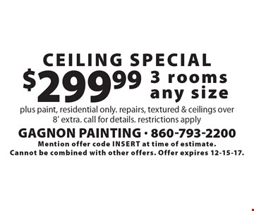 Ceiling Special. $299.99 - 3 rooms any size plus paint, residential only. repairs, textured & ceilings over8' extra. call for details. restrictions apply. Mention offer code insert at time of estimate. Cannot be combined with other offers. Offer expires 12-15-17.