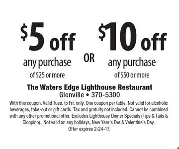$5 off any purchase of $25 or more OR $10 off any purchase of $50 or more. With this coupon. Valid Tues. to Fri. only. One coupon per table. Not valid for alcoholic beverages, take-out or gift cards. Tax and gratuity not included. Cannot be combined with any other promotional offer. Excludes Lighthouse Dinner Specials (Tips & Tails & Cioppino).Not valid on any holidays, New Year's Eve & Valentine's Day. Offer expires 2-24-17.