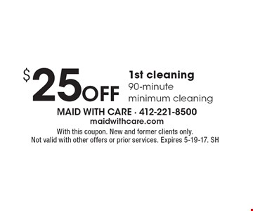 $25 Off 1st cleaning, 90-minute minimum cleaning. With this coupon. New and former clients only. Not valid with other offers or prior services. Expires 5-19-17. SH