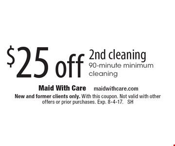 $25 off 2nd cleaning 90-minute minimum cleaning. New and former clients only. With this coupon. Not valid with other offers or prior purchases. Exp. 8-4-17. SH