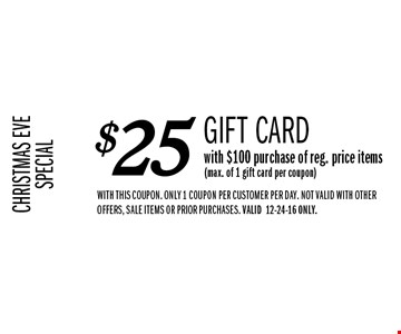 CHRISTMAS EVE SPECIAL $25 Gift Card with $100 purchase of reg. price items(max. of 1 gift card per coupon). WITH THIS COUPON. only 1 coupon per customer per day. NOT VALID WITH OTHER OFFERS, SALE ITEMS OR PRIOR PURCHASES. VALID12-24-16 ONLY.