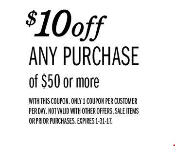 $10off ANY PURCHASE of $50 or more. WITH THIS COUPON. Only 1 coupon per customer per day. NOT VALID WITH OTHER OFFERS, SALE ITEMS OR PRIOR PURCHASES. EXPIRES 1-31-17.