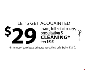 let's get acquainted $29 exam, full set of x-rays, consultation & cleaning* (reg $525). *In absence of gum disease. Uninsured new patients only. Expires 4/28/17.