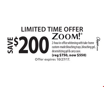 Limited Time Offer. Save $200 Zoom!. 2-hour in-office whitening with take-home custom-made bleaching trays, bleaching gel, desensitizing gel & carry case. (Reg $750, now $550). Offer expires 10/27/17.