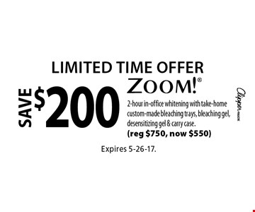 Limited Time Offer. Save $200 zoom! 2-hour in-office whitening with take-home custom-made bleaching trays, bleaching gel, desensitizing gel & carry case. (reg $750, now $550). Expires 5-26-17.