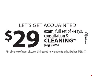 let's get acquainted $29 exam, full set of x-rays, consultation &cleaning* (reg $525). *In absence of gum disease. Uninsured new patients only. Expires 7/28/17.