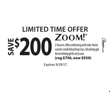 Limited Time Offer. Save $200 zoom! 2-hour in-office whitening with take-home custom-made bleaching trays, bleaching gel, desensitizing gel & carry case. (reg $750, now $550). Expires 9/29/17.