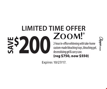 Limited Time Offer. Save $200 Zoom!. 2-hour in-office whitening with take-home custom-made bleaching trays, bleaching gel, desensitizing gel & carry case. (Reg $750, now $550). Expires 10/27/17.