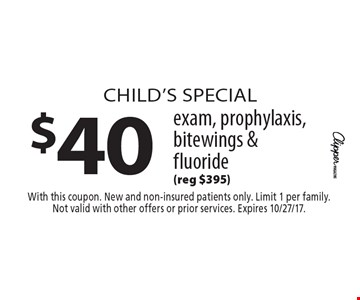Child's Special. $40 exam, prophylaxis, bitewings & fluoride. (Reg $395). With this coupon. New and non-insured patients only. Limit 1 per family. Not valid with other offers or prior services. Expires 10/27/17.