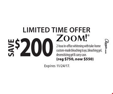 Limited Time Offer save $200 zoom! 2-hour in-office whitening with take-home custom-made bleaching trays, bleaching gel, desensitizing gel & carry case. (reg $750, now $550). Expires 11/24/17.
