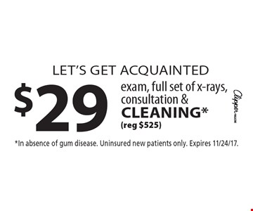 let's get acquainted $29 exam, full set of x-rays, consultation &cleaning* (reg $525). *In absence of gum disease. Uninsured new patients only. Expires 11/24/17.