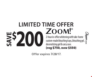 Limited Time Offer save $200 zoom! 2-hour in-office whitening with take-home custom-made bleaching trays, bleaching gel, desensitizing gel & carry case. (reg $750, now $550). Offer expires 7/28/17.