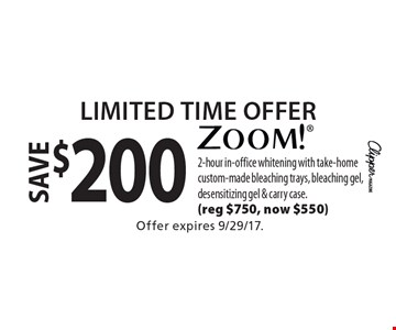 Limited Time Offer. Save $200 zoom! 2-hour in-office whitening with take-home custom-made bleaching trays, bleaching gel, desensitizing gel & carry case. (reg $750, now $550). Offer expires 9/29/17.