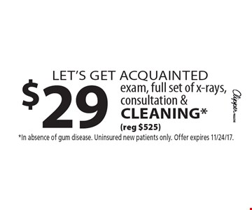 let's get acquainted $29 exam, full set of x-rays, consultation & cleaning* (reg $525). *In absence of gum disease. Uninsured new patients only. Offer expires 11/24/17.