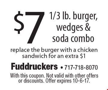 $7 1/3 lb. burger, wedges & soda combo. Replace the burger with a chicken sandwich for an extra $1. With this coupon. Not valid with other offers or discounts. Offer expires 10-6-17.