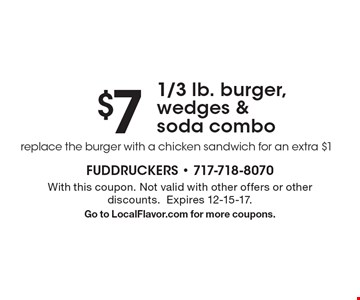 $7 1/3 lb. burger, wedges & soda combo replace the burger with a chicken sandwich for an extra $1. With this coupon. Not valid with other offers or other discounts.Expires 12-15-17. Go to LocalFlavor.com for more coupons.