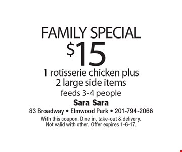 $15 Family Special. 1 rotisserie chicken plus 2 large side items. Feeds 3-4 people. With this coupon. Dine in, take-out & delivery. Not valid with other. Offer expires 1-6-17.