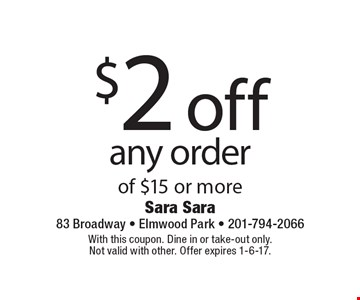 $2 off any order of $15 or more. With this coupon. Dine in or take-out only. Not valid with other. Offer expires 1-6-17.