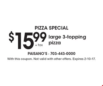 Pizza Special - $15.99+tax large 3-topping pizza. With this coupon. Not valid with other offers. Expires 2-10-17.
