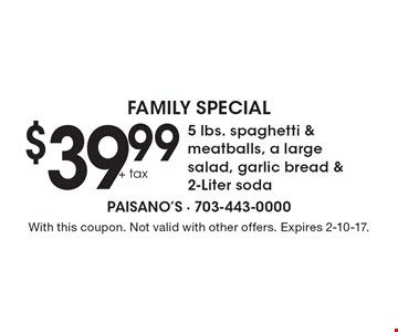 Family Special - $39.99+tax 5 lbs. spaghetti & meatballs, a large salad, garlic bread & 2-Liter soda. With this coupon. Not valid with other offers. Expires 2-10-17.