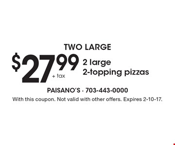 Two Large - $27.99+tax 2 large 2-topping pizzas. With this coupon. Not valid with other offers. Expires 2-10-17.