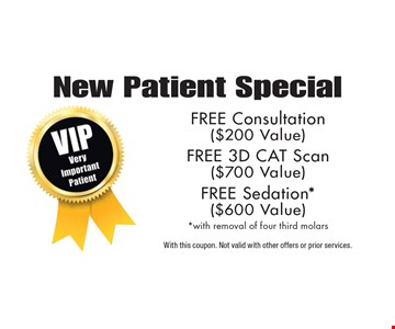 New Patient Special free Consultation ($200 Value) free 3D Cat Scan ($700 Value) free Sedation* ($600 Value)* with removal of four third molars. With this coupon. Not valid with other offers or prior services.