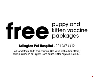 free puppy and kitten vaccine packages. Call for details. With this coupon. Not valid with other offers, prior purchases or Urgent Care hours. Offer expires 3-31-17.
