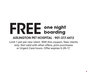 Free one night boarding. Limit 1 pet per new client. With this coupon. New clients only. Not valid with other offers, prior purchases or Urgent Care hours. Offer expires 5-26-17.