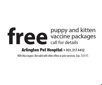Free puppy and kitten vaccine packages, call for details. With this coupon. Not valid with other offers or prior services. Exp. 7/21/17.