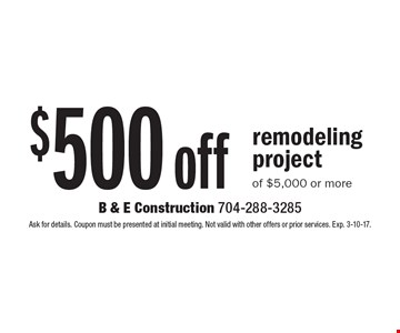 $500 off remodeling project of $5,000 or more. Ask for details. Coupon must be presented at initial meeting. Not valid with other offers or prior services. Exp. 3-10-17.