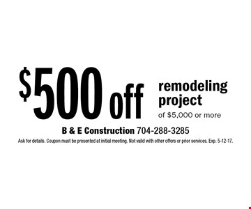 $500 off remodeling project of $5,000 or more. Ask for details. Coupon must be presented at initial meeting. Not valid with other offers or prior services. Exp. 5-12-17.