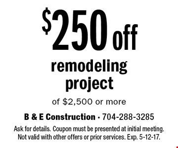 $250 off remodeling project of $2,500 or more. Ask for details. Coupon must be presented at initial meeting. Not valid with other offers or prior services. Exp. 5-12-17.