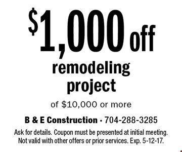 $1,000 off remodeling project of $10,000 or more. Ask for details. Coupon must be presented at initial meeting.Not valid with other offers or prior services. Exp. 5-12-17.