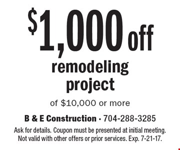 $1,000 off remodeling project of $10,000 or more. Ask for details. Coupon must be presented at initial meeting. Not valid with other offers or prior services. Exp. 7-21-17.