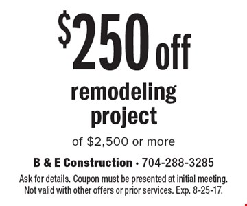 $250 off remodelingproject of $2,500 or more. Ask for details. Coupon must be presented at initial meeting.Not valid with other offers or prior services. Exp. 8-25-17.