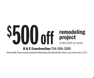 $500 off remodeling project of $5,000 or more. Ask for details. Coupon must be presented at initial meeting. Not valid with other offers or prior services. Exp. 11-3-17.