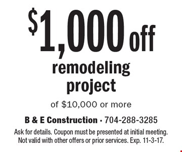 $1,000 off remodeling project of $10,000 or more. Ask for details. Coupon must be presented at initial meeting.  Not valid with other offers or prior services. Exp. 11-3-17.