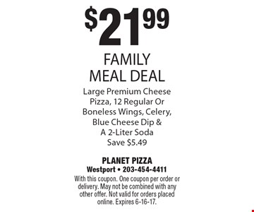 $21.99 FAMILY MEAL DEAL Large Premium Cheese Pizza, 12 Regular Or Boneless Wings, Celery, Blue Cheese Dip & A 2-Liter Soda Save $5.49. With this coupon. One coupon per order or delivery. May not be combined with any other offer. Not valid for orders placed online. Expires 6-16-17.