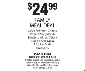 $24.99 FAMILY MEAL DEAL. Large premium cheese pizza, 12 regular or boneless wings, celery, blue cheese dip & a 2-liter soda. Save $5.49. With this coupon. One coupon per order or delivery. May not be combined with any other offer. Not valid for orders placed online. Expires 12-8-17.