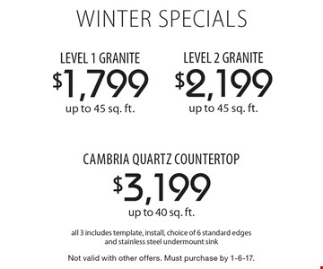 winter SPECIALS $1,799 LEVEL 1 GRANITE up to 45 sq. ft. OR $2,199 LEVEL 2 GRANITE up to 45 sq. ft. OR $3,199 cambria quartz countertop up to 40 sq. ft. All 3 includes template, install, choice of 6 standard edges and stainless steel undermount sink. Not valid with other offers. Must purchase by 1-6-17.