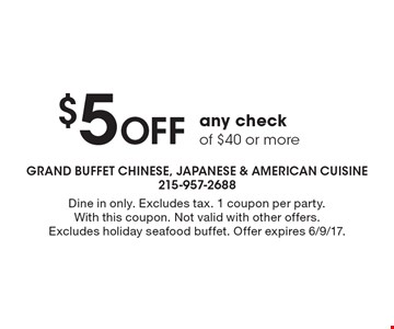 $5 Off any check of $40 or more. Dine in only. Excludes tax. 1 coupon per party. With this coupon. Not valid with other offers. Excludes holiday seafood buffet. Offer expires 6/9/17.