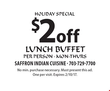 HOLIDAY SPECIAL. $2 off lunch buffet, per person - mon-thurs. No min. purchase necessary. Must present this ad. One per visit. Expires 2/10/17.