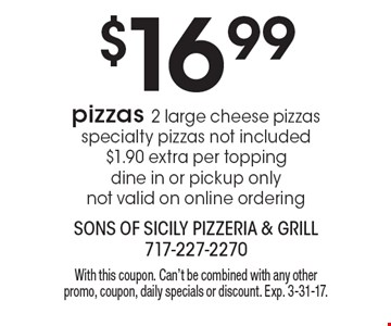 $16.99 pizzas 2 large cheese pizzas specialty pizzas not included $1.90 extra per topping dine in or pickup only not valid on online ordering. With this coupon. Can't be combined with any other promo, coupon, daily specials or discount. Exp. 3-31-17.
