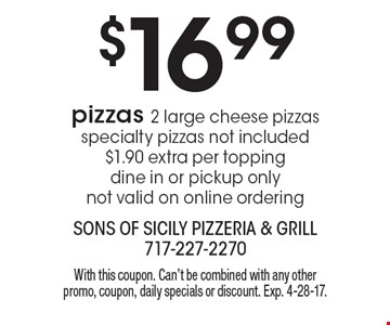 $16.99 pizzas. 2 large cheese pizzas specialty pizzas not included $1.90 extra per topping dine in or pickup only not valid on online ordering. With this coupon. Can't be combined with any other promo, coupon, daily specials or discount. Exp. 4-28-17.