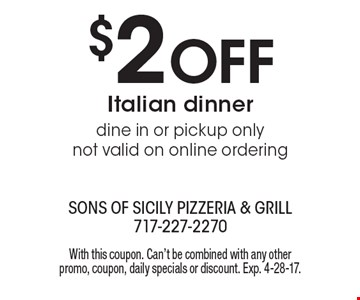 $2 off Italian dinner. Dine in or pickup only not valid on online ordering. With this coupon. Can't be combined with any other promo, coupon, daily specials or discount. Exp. 4-28-17.