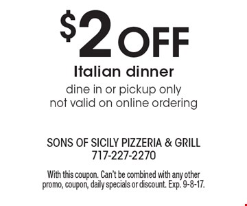 $2 Off Italian dinner. Dine in or pickup only. Not valid on online ordering. With this coupon. Can't be combined with any other promo, coupon, daily specials or discount. Exp. 9-8-17.