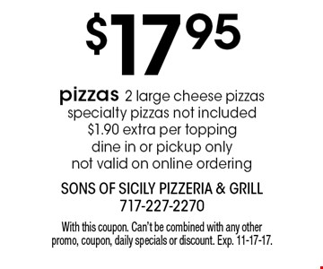 $17.95 pizzas. 2 large cheese pizzas. Specialty pizzas not included. $1.90 extra per topping. Dine in or pickup only. Not valid on online ordering. With this coupon. Can't be combined with any other promo, coupon, daily specials or discount. Exp. 11-17-17.