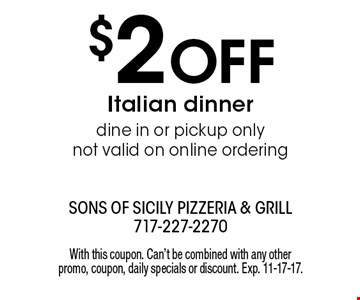 $2 Off Italian dinner. Dine in or pickup only. Not valid on online ordering. With this coupon. Can't be combined with any other promo, coupon, daily specials or discount. Exp. 11-17-17.