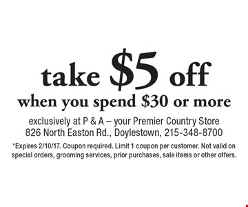 Take $5 off when you spend $30 or more. *Expires 2/10/17. Coupon required. Limit 1 coupon per customer. Not valid on special orders, grooming services, prior purchases, sale items or other offers.