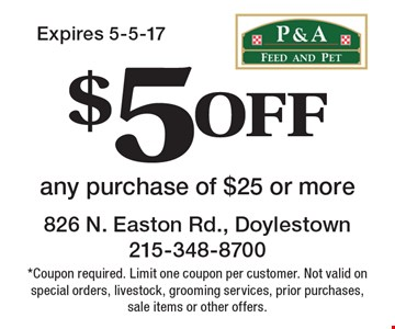 $5 off any purchase of $25 or more. *Coupon required. Limit one coupon per customer. Not valid on special orders, livestock, grooming services, prior purchases, sale items or other offers.